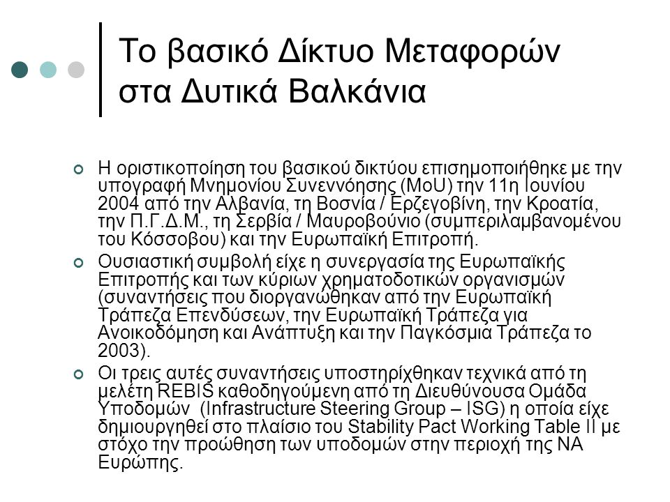 Το βασικό Δίκτυο Μεταφορών στα Δυτικά Βαλκάνια Η οριστικοποίηση του βασικού δικτύου επισημοποιήθηκε με την υπογραφή Μνημονίου Συνεννόησης (MoU) την 11η Ιουνίου 2004 από την Αλβανία, τη Βοσνία / Ερζεγοβίνη, την Κροατία, την Π.Γ.Δ.Μ., τη Σερβία / Μαυροβούνιο (συμπεριλαμβανομένου του Κόσσοβου) και την Ευρωπαϊκή Επιτροπή.