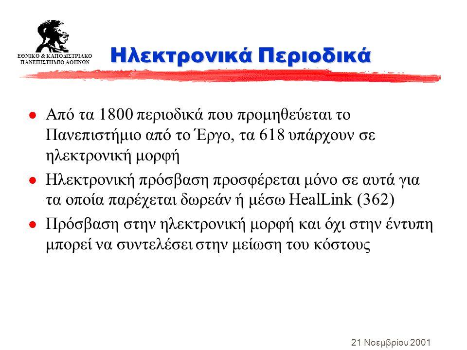 ΕΘΝΙΚΟ & ΚΑΠΟΔΙΣΤΡΙΑΚΟ ΠΑΝΕΠΙΣΤΗΜΙΟ ΑΘΗΝΩΝ 21 Νοεμβρίου 2001 Ηλεκτρονικά Περιοδικά l Από τα 1800 περιοδικά που προμηθεύεται το Πανεπιστήμιο από το Έργο, τα 618 υπάρχουν σε ηλεκτρονική μορφή l Ηλεκτρονική πρόσβαση προσφέρεται μόνο σε αυτά για τα οποία παρέχεται δωρεάν ή μέσω HealLink (362) l Πρόσβαση στην ηλεκτρονική μορφή και όχι στην έντυπη μπορεί να συντελέσει στην μείωση του κόστους