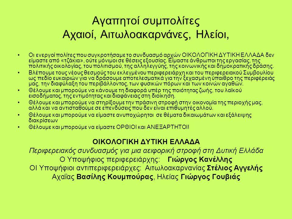 Αγαπητοί συμπολίτες Αχαιοί, Αιτωλοακαρνάνες, Ηλείοι, •Οι ενεργοί πολίτες που συγκροτήσαμε το συνδυασμό αρχών ΟΙΚΟΛΟΓΙΚΗ ΔΥΤΙΚΗ ΕΛΛΑΔΑ δεν είμαστε από «τζάκια», ούτε μόνιμοι σε θέσεις εξουσίας.