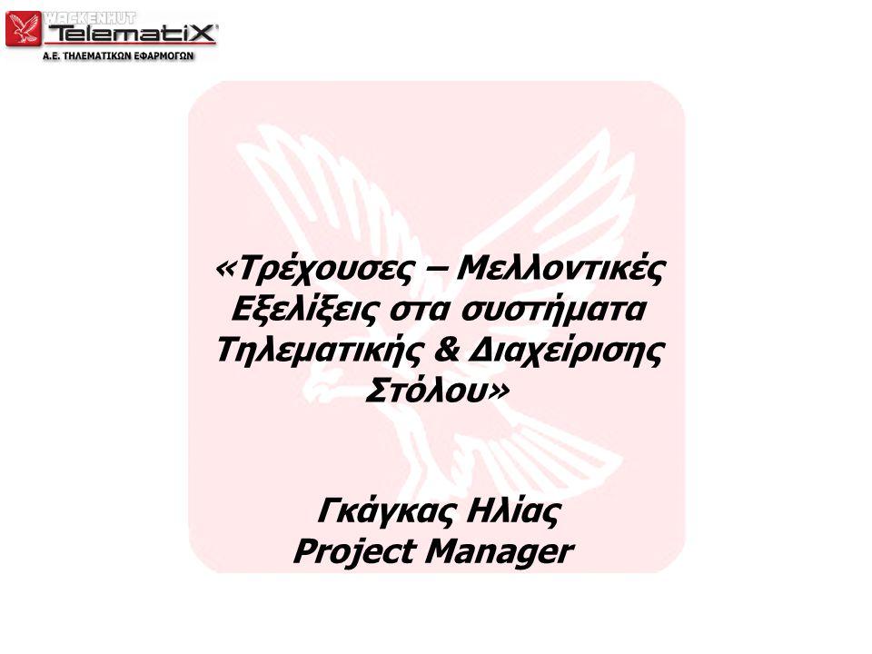 «Τρέχουσες – Μελλοντικές Εξελίξεις στα συστήματα Τηλεματικής & Διαχείρισης Στόλου» Γκάγκας Ηλίας Project Manager