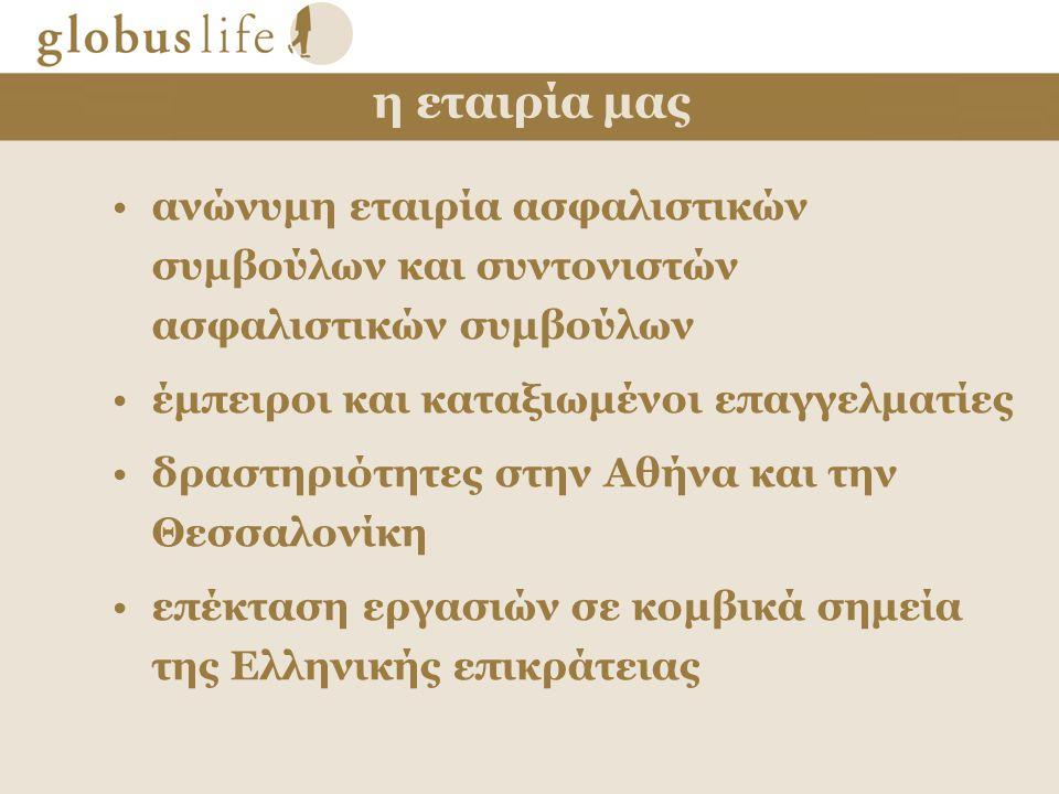 η εταιρία μας •ανώνυμη εταιρία ασφαλιστικών συμβούλων και συντονιστών ασφαλιστικών συμβούλων •έμπειροι και καταξιωμένοι επαγγελματίες •δραστηριότητες στην Αθήνα και την Θεσσαλονίκη •επέκταση εργασιών σε κομβικά σημεία της Ελληνικής επικράτειας