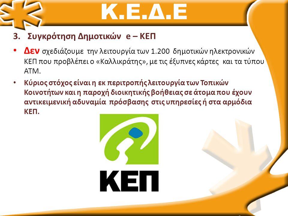 Κ.Ε.Δ.Ε 3.Συγκρότηση Δημοτικών e – ΚΕΠ • Δεν σχεδιάζουμε την λειτουργία των 1.200 δημοτικών ηλεκτρονικών ΚΕΠ που προβλέπει ο «Καλλικράτης», με τις έξυπνες κάρτες και τα τύπου ΑΤΜ.