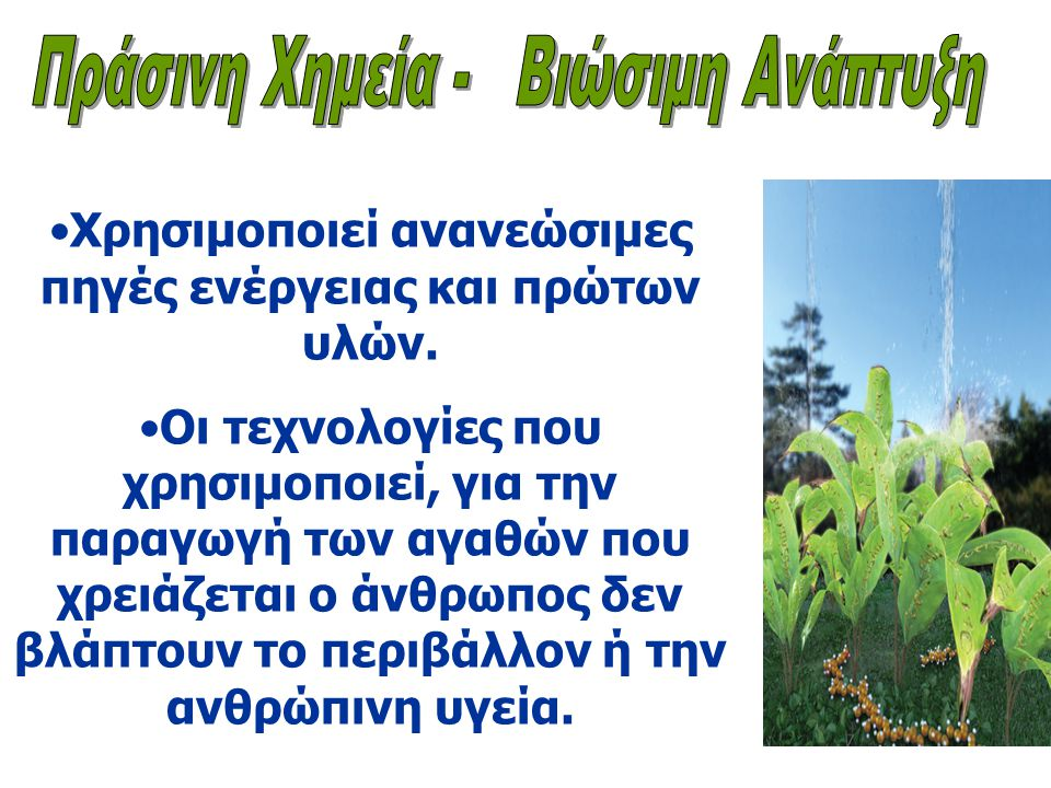 •Χρησιμοποιεί ανανεώσιμες πηγές ενέργειας και πρώτων υλών.