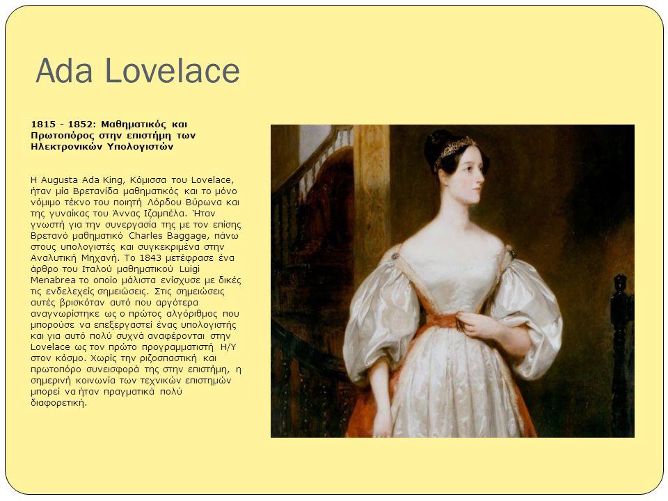Ada Lovelace 1815 - 1852: Μαθηματικός και Πρωτοπόρος στην επιστήμη των Ηλεκτρονικών Υπολογιστών Η Augusta Ada King, Κόμισσα του Lovelace, ήταν μία Βρε