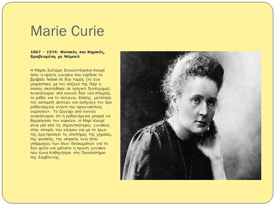 Marie Curie 1867 – 1934: Φυσικός και Χημικός, Βραβευμένη με Νόμπελ Η Μαρία Σαλώμη Σκουοντόφσκα-Κιουρί ήταν η πρώτη γυναίκα που κέρδισε το βραβείο Nobe