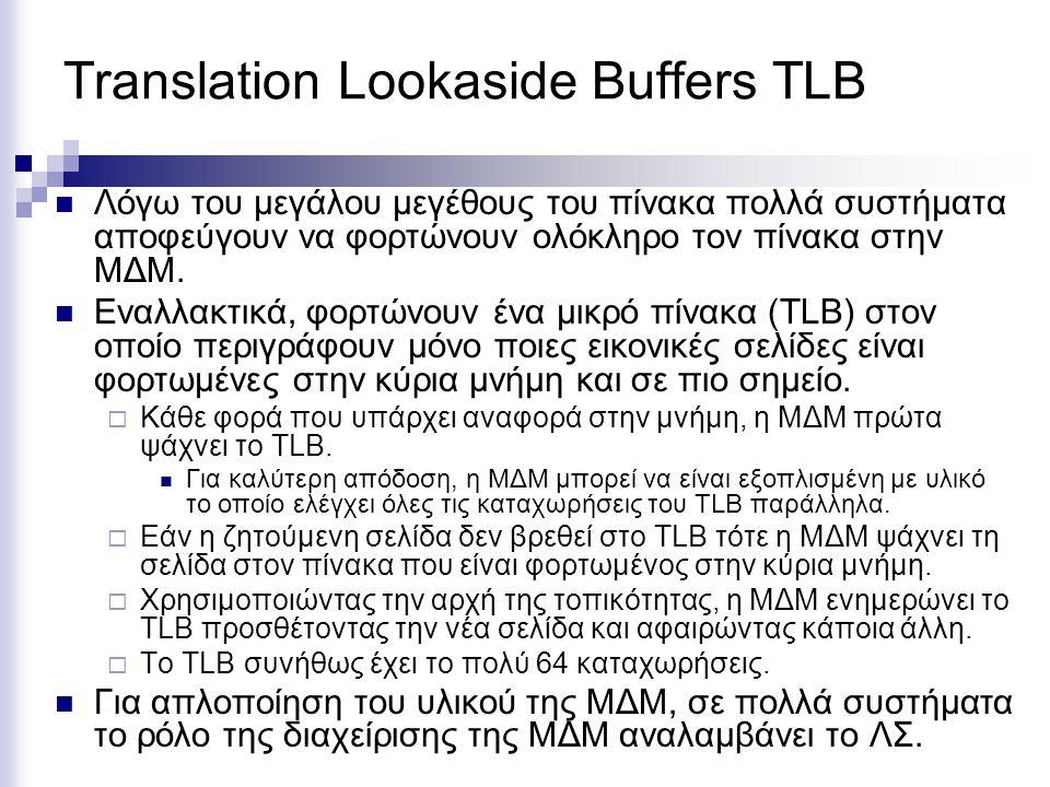 Translation Lookaside Buffers TLB  Λόγω του μεγάλου μεγέθους του πίνακα πολλά συστήματα αποφεύγουν να φορτώνουν ολόκληρο τον πίνακα στην ΜΔΜ.