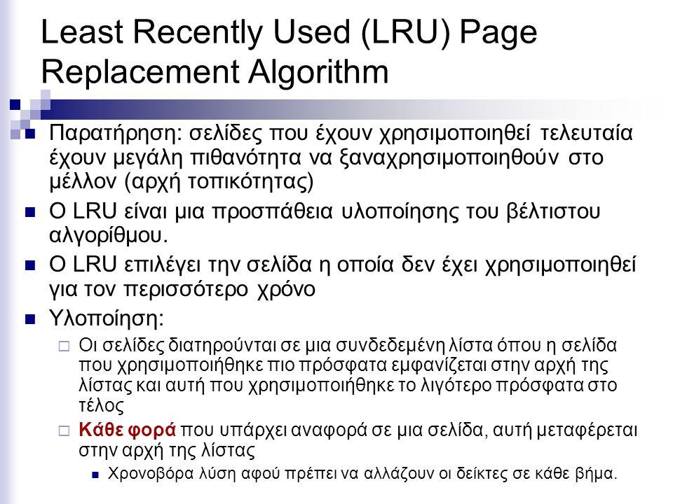 Least Recently Used (LRU) Page Replacement Algorithm  Παρατήρηση: σελίδες που έχουν χρησιμοποιηθεί τελευταία έχουν μεγάλη πιθανότητα να ξαναχρησιμοποιηθούν στο μέλλον (αρχή τοπικότητας)  Ο LRU είναι μια προσπάθεια υλοποίησης του βέλτιστου αλγορίθμου.