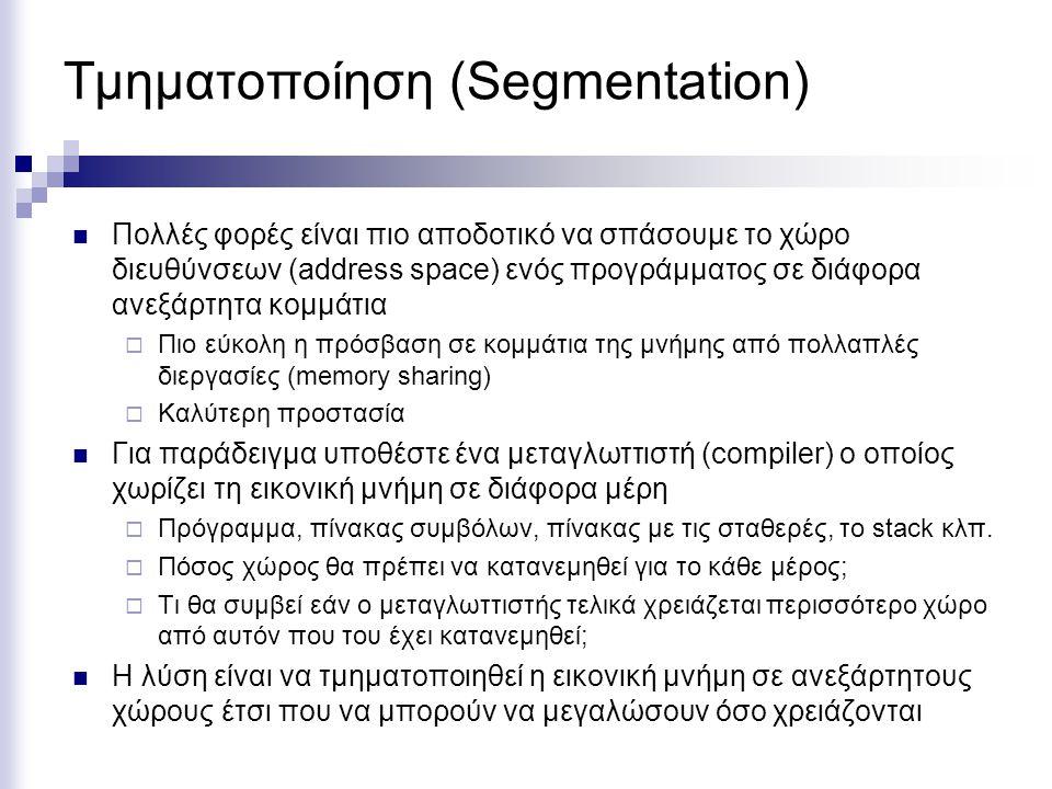 Τμηματοποίηση (Segmentation)  Πολλές φορές είναι πιο αποδοτικό να σπάσουμε το χώρο διευθύνσεων (address space) ενός προγράμματος σε διάφορα ανεξάρτητα κομμάτια  Πιο εύκολη η πρόσβαση σε κομμάτια της μνήμης από πολλαπλές διεργασίες (memory sharing)  Καλύτερη προστασία  Για παράδειγμα υποθέστε ένα μεταγλωττιστή (compiler) ο οποίος χωρίζει τη εικονική μνήμη σε διάφορα μέρη  Πρόγραμμα, πίνακας συμβόλων, πίνακας με τις σταθερές, το stack κλπ.