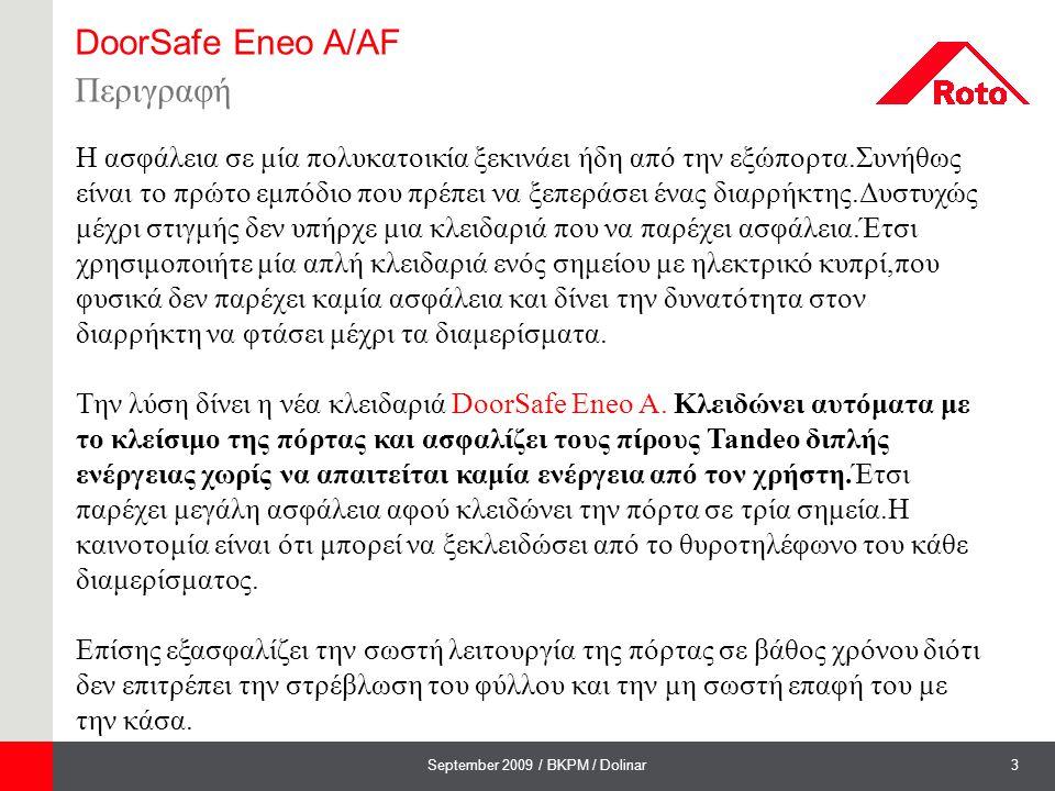 4September 2009 / BKPM / Dolinar DoorSafe Eneo A/AF Λειτουργία  Ασφάλεια : - Αυτόματο κλείδωμα σε τρία σημεία με το κλείσιμο της πόρτας - Λειτουργία νυκτός - Eneo AF πιστοποιημένη κατά DIN EN 179 για πόρτες πανικού  Άνεση : - Μπορούμε να την ξεκλειδώνουμε από το κάθε διαμέρισμα με το θυροτηλέφωνο.