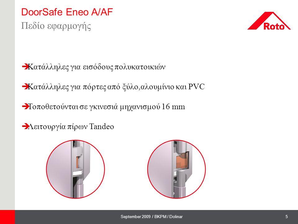 6September 2009 / BKPM / Dolinar DoorSafe Eneo A/AF Τεχνικά χαρακτηριστικά  Eneo A περιλαμβάνονται στο κανονικό πρόγραμμα  Eneo AF πιστοποιημένες κατά DIN EN 179  Απόσταση κέντρου χερουλιού-κυλίνδρου 92 mm  Θέση χερουλιού 35,40,55 και 65 mm  Καρέ χερουλιού 8 και 10 mm- Eneo AF 9 mm  Διατίθενται με διαφορετικές αποστάσεις κλειδωμάτων ( 0203,0205,0207)  Λάμα κλειδαριάς 16,20,24 mm και U-Stulp 7x24 mm  Κατάλληλες για δεξιές και αριστερές πόρτες