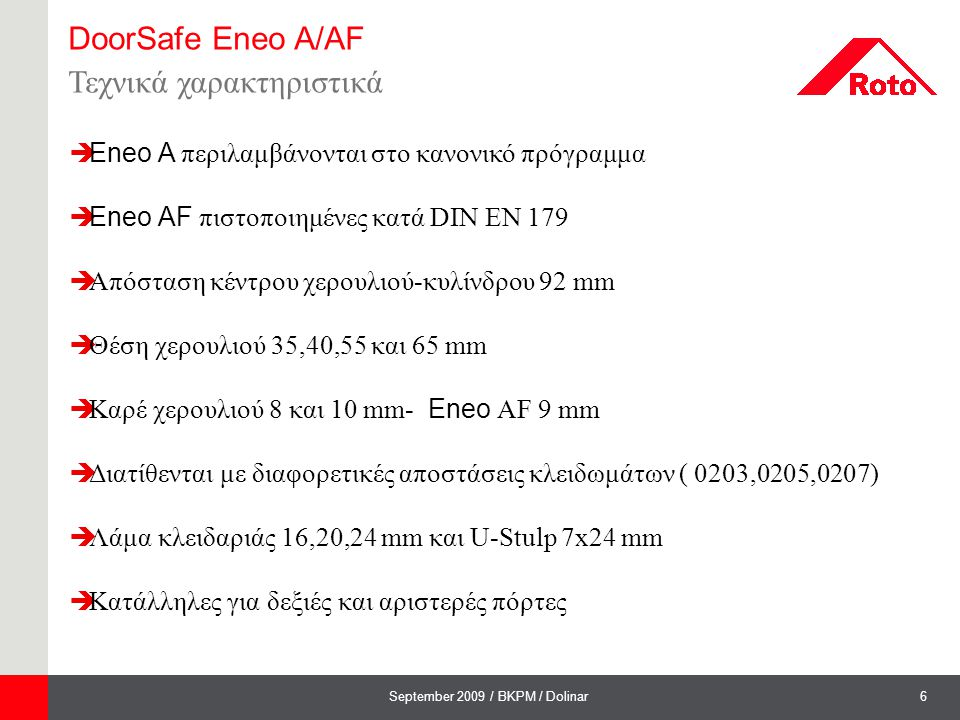 7September 2009 / BKPM / Dolinar DoorSafe Eneo A/AF Πληροφορίες για τον κατασκευαστή  Χρήση : - Τοποθέτηση σύμφωνα με τις οδηγίες σύνδεσης και τοποθέτησης - Ίδιες απαιτήσεις επεξεργασίας με την Eneo C - Ίδια αντικρίσματα με το κανονικό πρόγραμμα κλειδαριών DoorSafe - Eneo Control Unit.Σύστημα ελέγχου καλής λειτουργίας των κλειδαριών στον χώρο παραγωγής