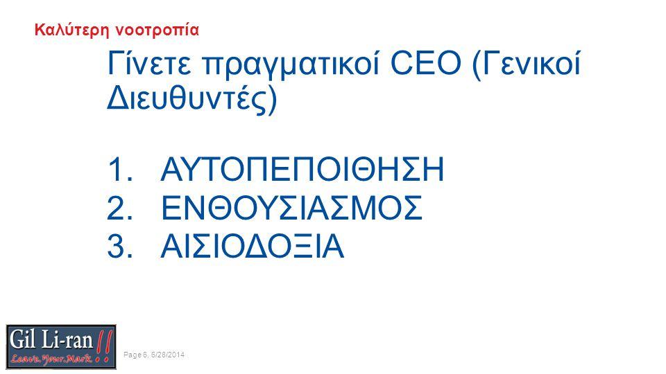 Καλύτερη νοοτροπία Γίνετε πραγματικοί CEO (Γενικοί Διευθυντές) Page 6, 6/28/2014 1.ΑΥΤΟΠΕΠΟΙΘΗΣΗ 2.ΕΝΘΟΥΣΙΑΣΜΟΣ 3.ΑΙΣΙΟΔΟΞΙΑ