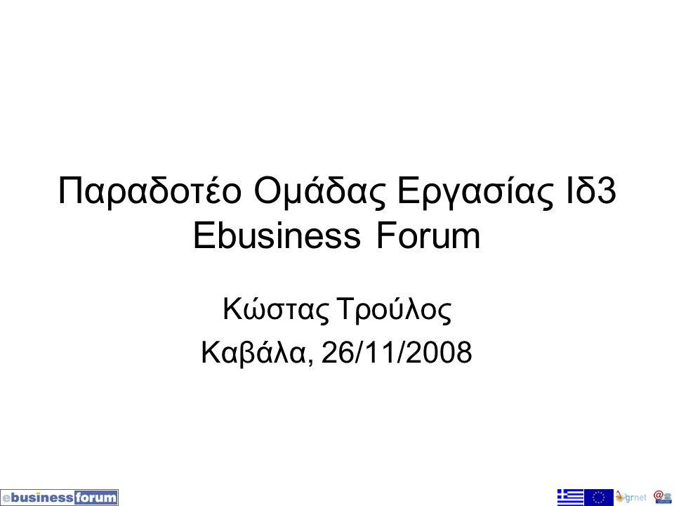 Παραδοτέο Ομάδας Εργασίας Ιδ3 Ebusiness Forum Κώστας Τρούλος Καβάλα, 26/11/2008