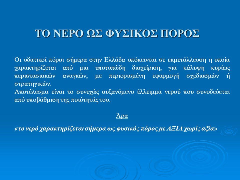 ΤΟ ΝΕΡΟ ΩΣ ΦΥΣΙΚΟΣ ΠΟΡΟΣ Οι υδατικοί πόροι σήμερα στην Ελλάδα υπόκεινται σε εκμετάλλευση η οποία χαρακτηρίζεται από μια υποτυπώδη διαχείριση, για κάλυ