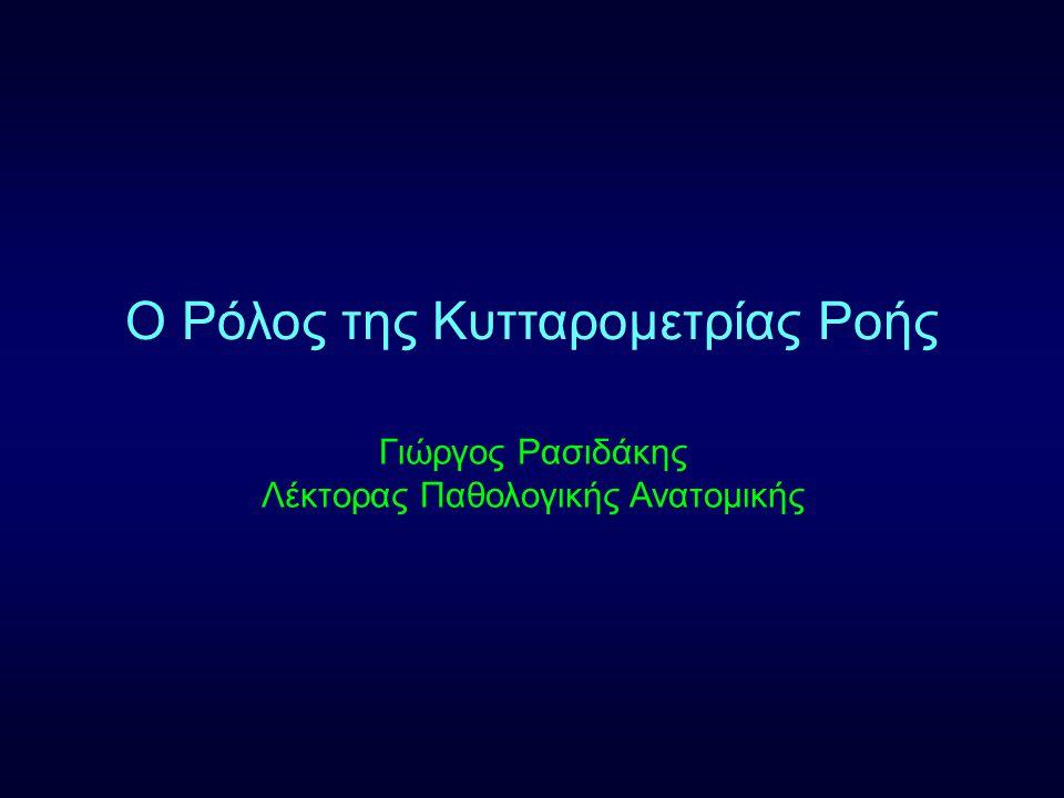 Ο Ρόλος της Κυτταρομετρίας Ροής Γιώργος Ρασιδάκης Λέκτορας Παθολογικής Ανατομικής