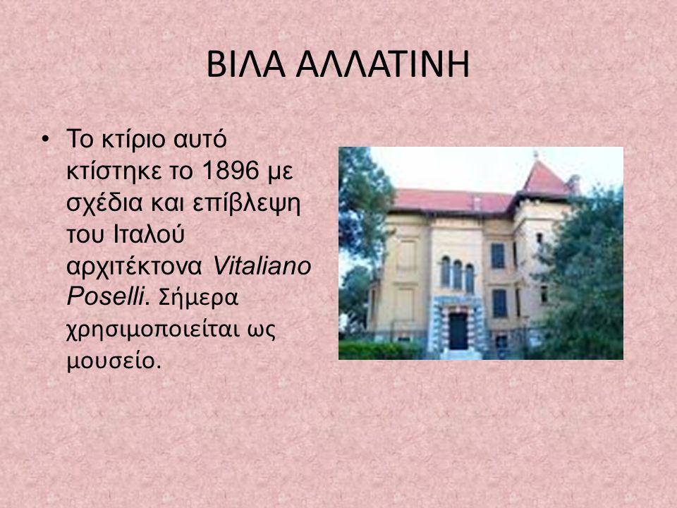 ΒΙΛΑ ΑΛΛΑΤΙΝΗ •Το κτίριο αυτό κτίστηκε το 1896 με σχέδια και επίβλεψη του Ιταλού αρχιτέκτονα Vitaliano Poselli.