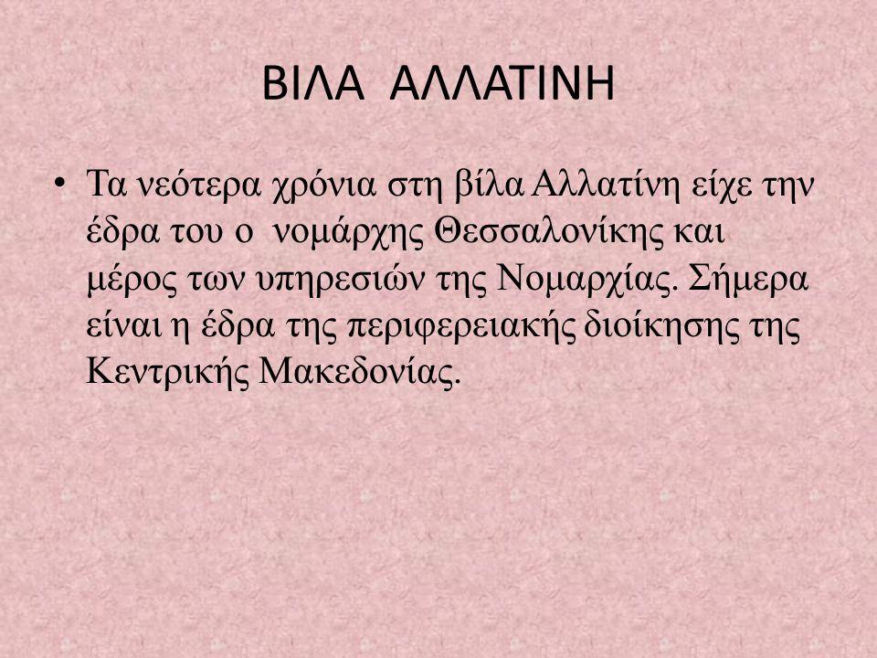 ΒΙΛΑ ΑΛΛΑΤΙΝΗ • Τα νεότερα χρόνια στη βίλα Αλλατίνη είχε την έδρα του ο νομάρχης Θεσσαλονίκης και μέρος των υπηρεσιών της Νομαρχίας.