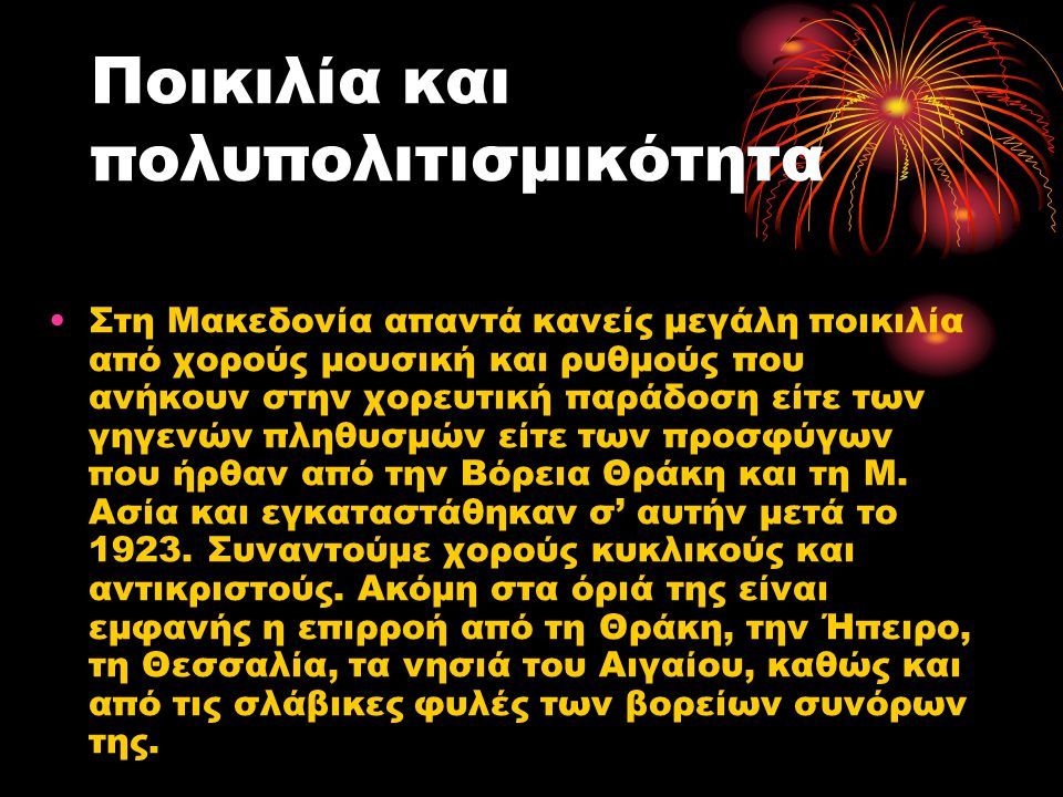 Ποικιλία και πολυπολιτισμικότητα •Στη Μακεδονία απαντά κανείς μεγάλη ποικιλία από χορούς μουσική και ρυθμούς που ανήκουν στην χορευτική παράδοση είτε