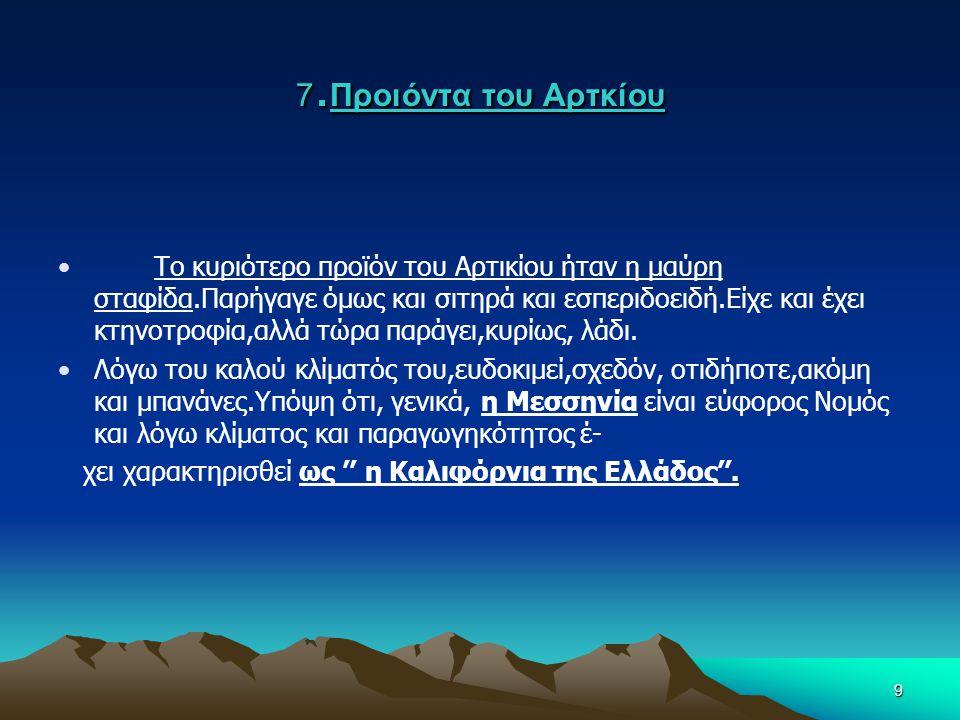 9 7. Προιόντα του Αρτκίου •Το κυριότερο προϊόν του Αρτικίου ήταν η μαύρη σταφίδα.Παρήγαγε όμως και σιτηρά και εσπεριδοειδή.Είχε και έχει κτηνοτροφία,α