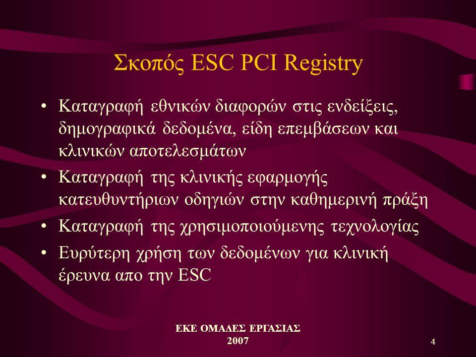 ΕΚΕ ΟΜΑΔΕΣ ΕΡΓΑΣΙΑΣ 2007 4 Σκοπός ESC PCI Registry •Καταγραφή εθνικών διαφορών στις ενδείξεις, δημογραφικά δεδομένα, είδη επεμβάσεων και κλινικών αποτελεσμάτων •Καταγραφή της κλινικής εφαρμογής κατευθυντήριων οδηγιών στην καθημερινή πράξη •Καταγραφή της χρησιμοποιούμενης τεχνολογίας •Ευρύτερη χρήση των δεδομένων για κλινική έρευνα απο την ESC