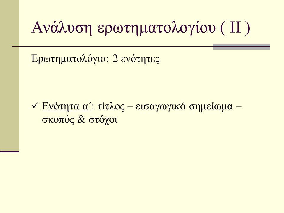 Ανάλυση ερωτηματολογίου ( ΙΙ ) Ερωτηματολόγιο: 2 ενότητες  Ενότητα α΄: τίτλος – εισαγωγικό σημείωμα – σκοπός & στόχοι