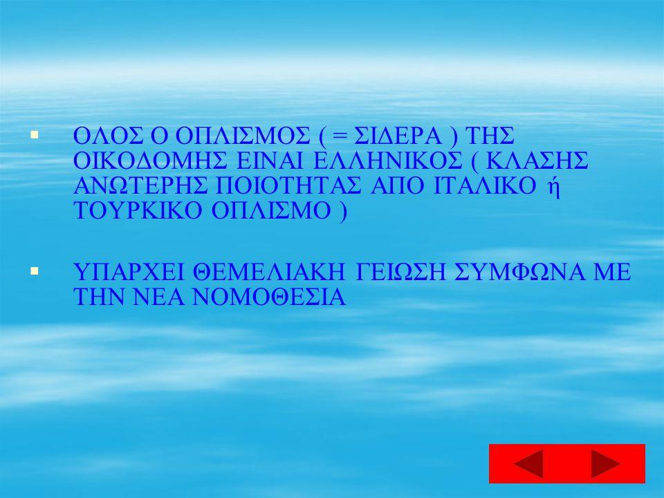  ΟΛΟΣ Ο ΟΠΛΙΣΜΟΣ ( = ΣΙΔΕΡΑ ) ΤΗΣ ΟΙΚΟΔΟΜΗΣ ΕΙΝΑΙ ΕΛΛΗΝΙΚΟΣ ( ΚΛΑΣΗΣ ΑΝΩΤΕΡΗΣ ΠΟΙΟΤΗΤΑΣ ΑΠΟ ΙΤΑΛΙΚΟ ή ΤΟΥΡΚΙΚΟ ΟΠΛΙΣΜΟ )   ΥΠΑΡΧΕΙ ΘΕΜΕΛΙΑΚΗ ΓΕΙΩΣΗ ΣΥΜΦΩΝΑ ΜΕ ΤΗΝ ΝΕΑ ΝΟΜΟΘΕΣΙΑ