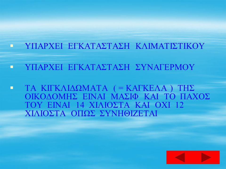   ΥΠΑΡΧΕΙ ΕΓΚΑΤΑΣΤΑΣΗ ΚΛΙΜΑΤΙΣΤΙΚΟΥ   ΥΠΑΡΧΕΙ ΕΓΚΑΤΑΣΤΑΣΗ ΣΥΝΑΓΕΡΜΟΥ   ΤΑ ΚΙΓΚΛΙΔΩΜΑΤΑ ( = ΚΑΓΚΕΛΑ ) ΤΗΣ ΟΙΚΟΔΟΜΗΣ ΕΙΝΑΙ ΜΑΣΙΦ ΚΑΙ ΤΟ ΠΑΧΟΣ ΤΟΥ ΕΙΝΑΙ 14 ΧΙΛΙΟΣΤΑ ΚΑΙ ΟΧΙ 12 ΧΙΛΙΟΣΤΑ ΟΠΩΣ ΣΥΝΗΘΙΖΕΤΑΙ