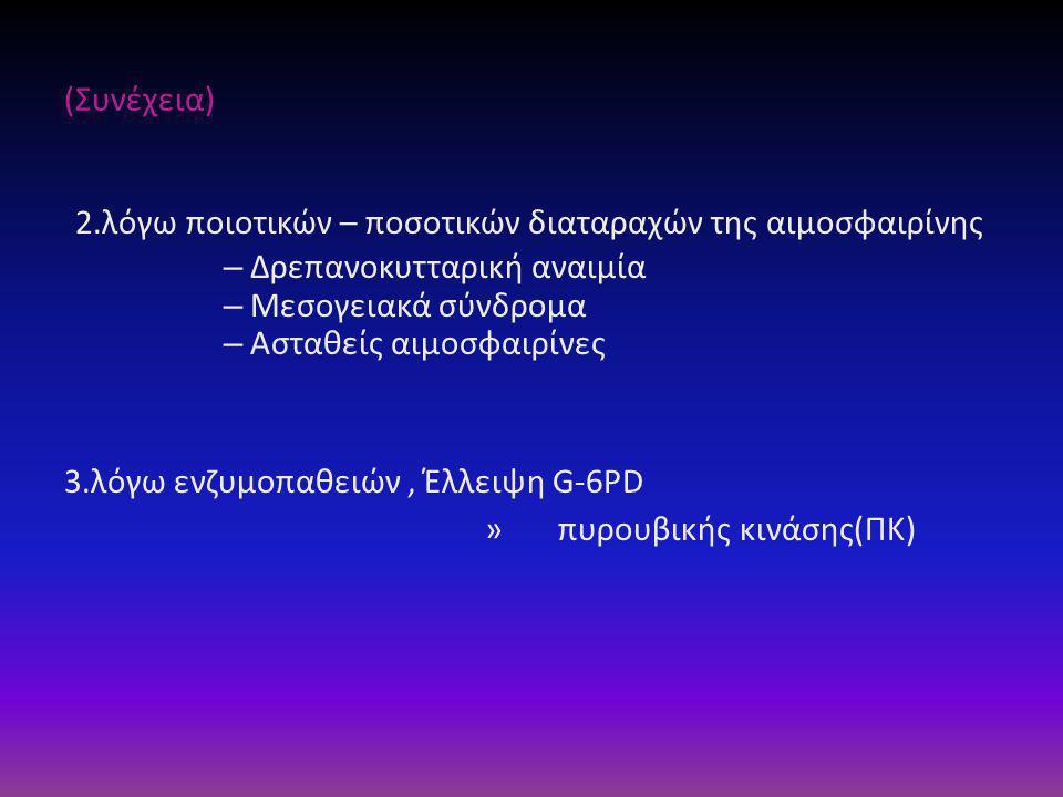 (Συνέχεια) 2.λόγω ποιοτικών – ποσοτικών διαταραχών της αιμοσφαιρίνης – Δρεπανοκυτταρική αναιμία – Μεσογειακά σύνδρομα – Ασταθείς αιμοσφαιρίνες 3.λόγω ενζυμοπαθειών, Έλλειψη G-6PD » πυρουβικής κινάσης(ΠΚ)