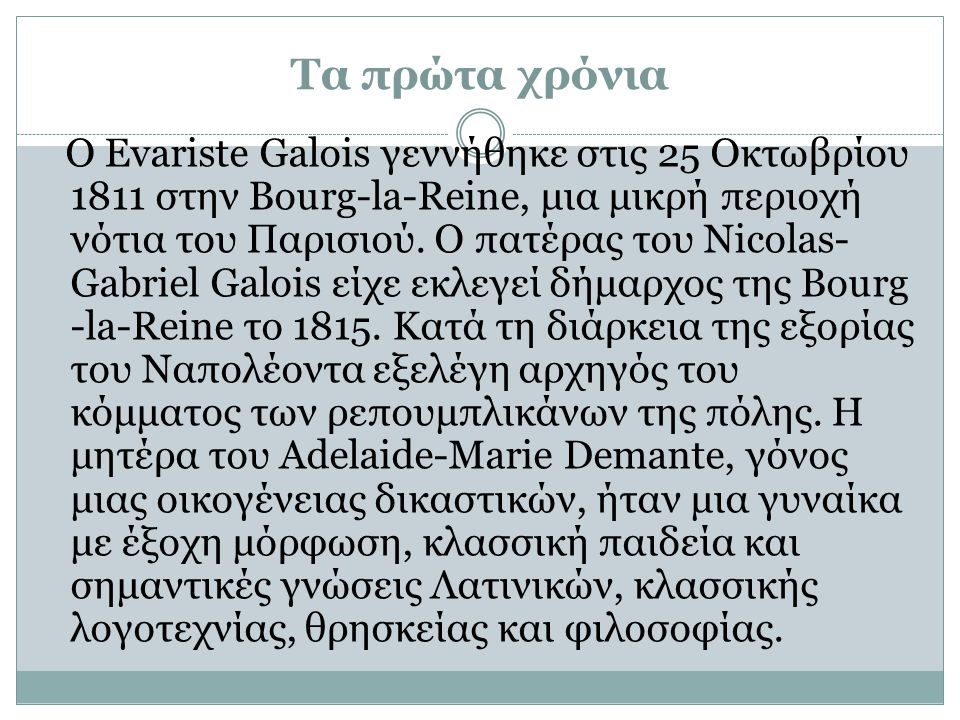 Τα πρώτα χρόνια Ο Evariste Galois γεννήθηκε στις 25 Οκτωβρίου 1811 στην Bourg-la-Reine, μια μικρή περιοχή νότια του Παρισιού.