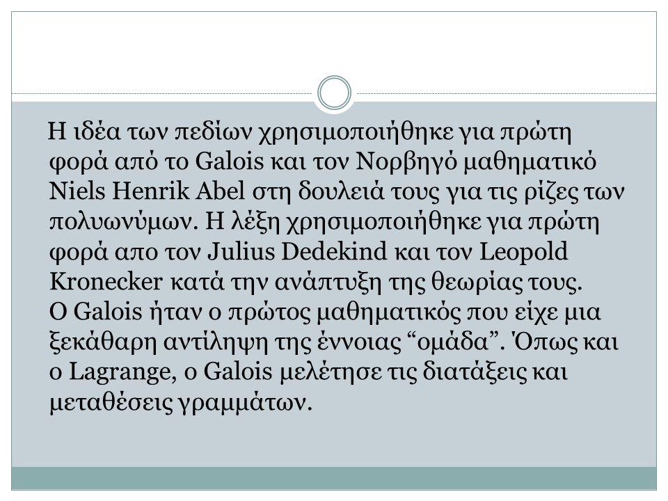 Η ΘΕΩΡΙΑ GALOIS ΚΑΙ Η ΣΗΜΑΣΙΑ ΤΗΣ Ο Galois ήταν ο πρώτος που κατανόησε ότι η αλγεβρικές λύσεις των εξισώσεων ήταν συσχετισμένες με μια ομάδα μεταθέσεων των συντελεστών της εξίσωσης.