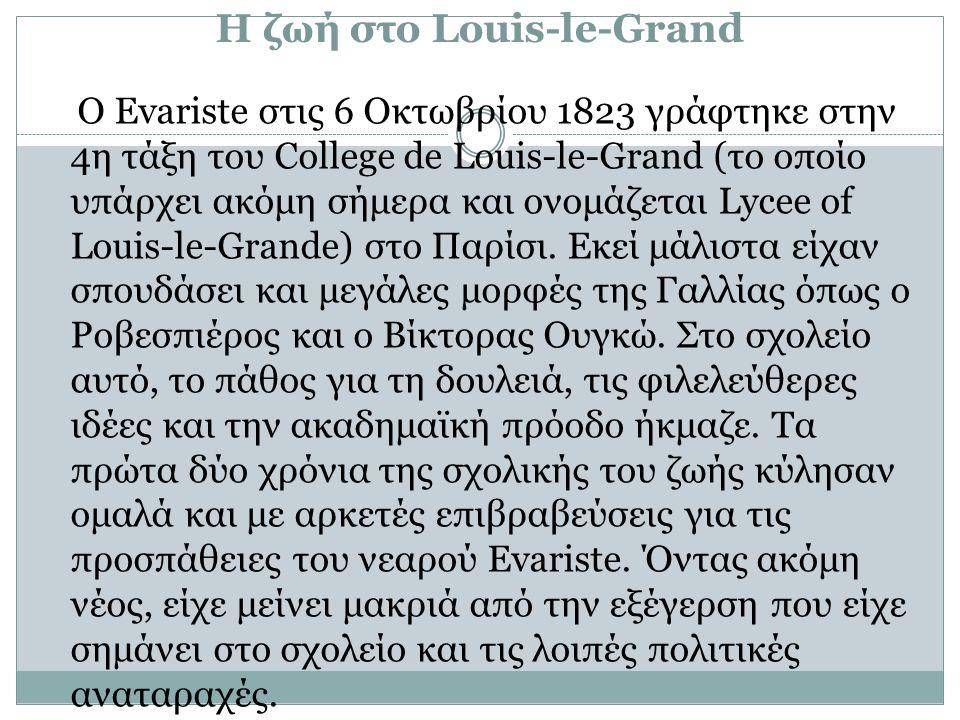Η ζωή στο Louis-le-Grand Ο Evariste στις 6 Οκτωβρίου 1823 γράφτηκε στην 4η τάξη του College de Louis-le-Grand (το οποίο υπάρχει ακόμη σήμερα και ονομάζεται Lycee of Louis-le-Grande) στο Παρίσι.