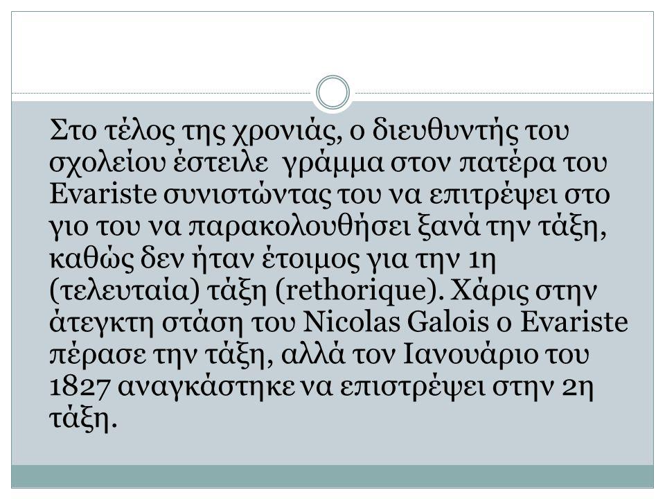 Στο τέλος της χρονιάς, ο διευθυντής του σχολείου έστειλε γράμμα στον πατέρα του Evariste συνιστώντας του να επιτρέψει στο γιο του να παρακολουθήσει ξανά την τάξη, καθώς δεν ήταν έτοιμος για την 1η (τελευταία) τάξη (rethorique).