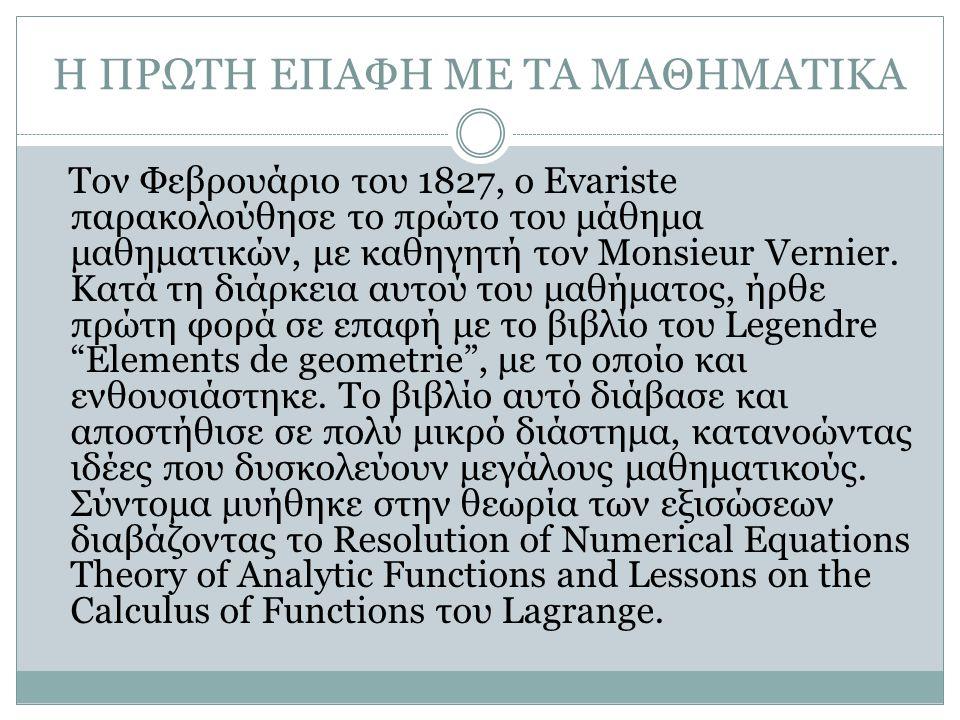 Η ΠΡΩΤΗ ΕΠΑΦΗ ΜΕ ΤΑ ΜΑΘΗΜΑΤΙΚΑ Τον Φεβρουάριο του 1827, ο Evariste παρακολούθησε το πρώτο του μάθημα μαθηματικών, με καθηγητή τον Monsieur Vernier.