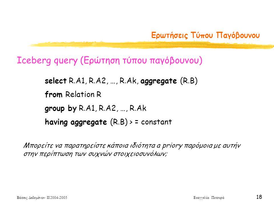 Βάσεις Δεδομένων ΙΙ 2004-2005 Ευαγγελία Πιτουρά 18 Ερωτήσεις Τύπου Παγόβουνου select R.A1, R.A2, …, R.Ak, aggregate (R.B) from Relation R group by R.A