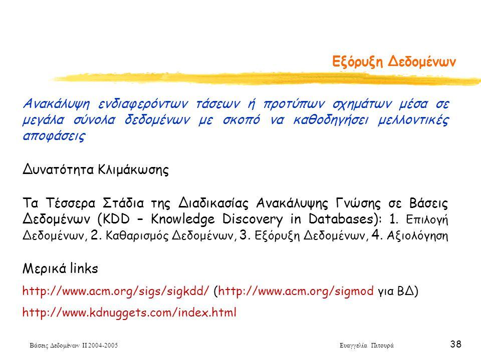 Βάσεις Δεδομένων ΙΙ 2004-2005 Ευαγγελία Πιτουρά 38 Εξόρυξη Δεδομένων Ανακάλυψη ενδιαφερόντων τάσεων ή προτύπων σχημάτων μέσα σε μεγάλα σύνολα δεδομένω