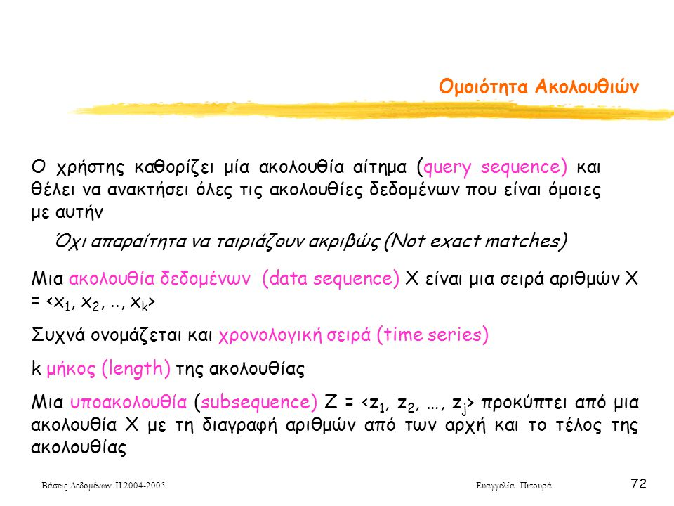 Βάσεις Δεδομένων ΙΙ 2004-2005 Ευαγγελία Πιτουρά 72 Ομοιότητα Ακολουθιών Ο χρήστης καθορίζει μία ακολουθία αίτημα (query sequence) και θέλει να ανακτήσ