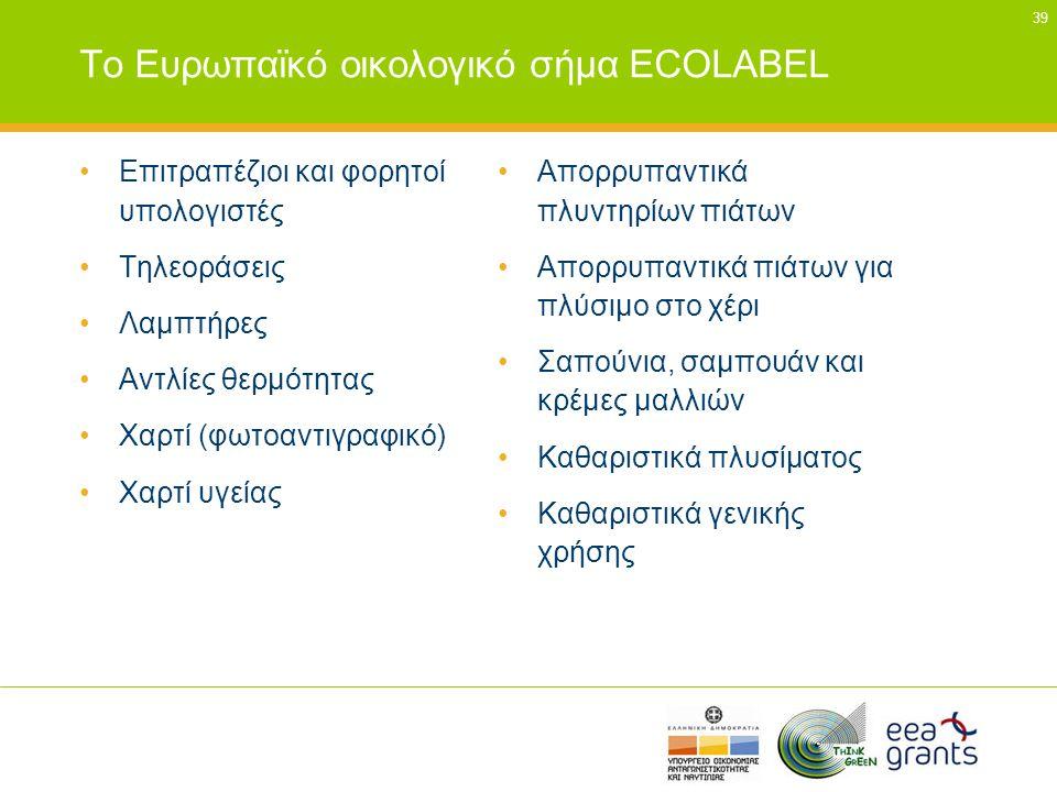 39 Το Ευρωπαϊκό οικολογικό σήμα ECOLABEL •Επιτραπέζιοι και φορητοί υπολογιστές •Τηλεοράσεις •Λαμπτήρες •Αντλίες θερμότητας •Χαρτί (φωτοαντιγραφικό) •Χ