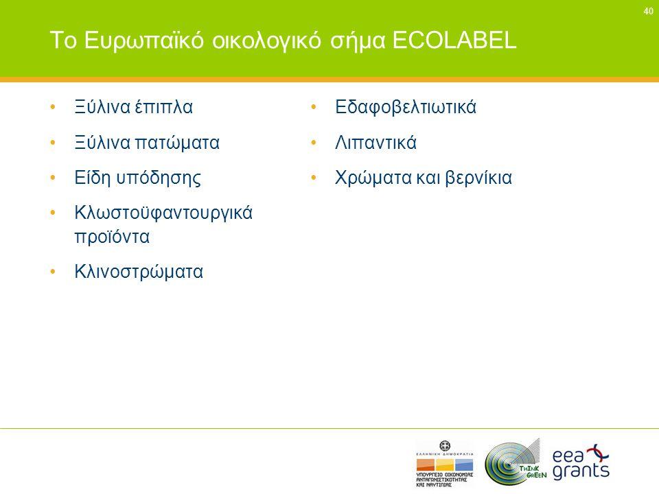 40 Το Ευρωπαϊκό οικολογικό σήμα ECOLABEL •Ξύλινα έπιπλα •Ξύλινα πατώματα •Είδη υπόδησης •Κλωστοϋφαντουργικά προϊόντα •Κλινοστρώματα •Εδαφοβελτιωτικά •