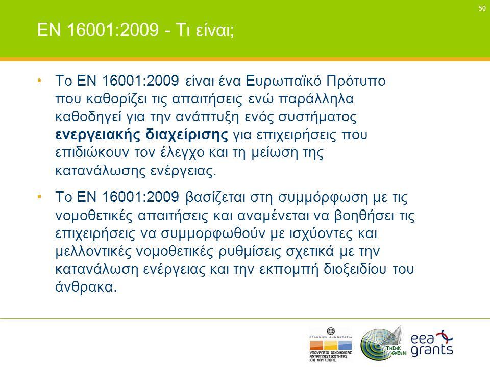 50 EN 16001:2009 - Τι είναι; •To ΕΝ 16001:2009 είναι ένα Ευρωπαϊκό Πρότυπο που καθορίζει τις απαιτήσεις ενώ παράλληλα καθοδηγεί για την ανάπτυξη ενός