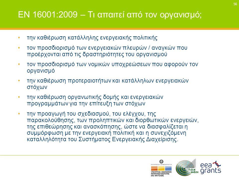 56 EN 16001:2009 – Τι απαιτεί από τον οργανισμό; •την καθιέρωση κατάλληλης ενεργειακής πολιτικής •τον προσδιορισμό των ενεργειακών πλευρών / αναγκών π