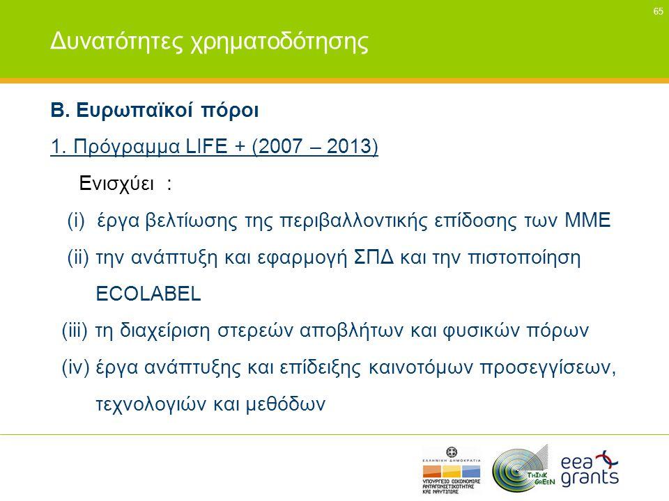 65 Δυνατότητες χρηματοδότησης Β. Ευρωπαϊκοί πόροι 1. Πρόγραμμα LIFE + (2007 – 2013) Ενισχύει : (i) έργα βελτίωσης της περιβαλλοντικής επίδοσης των ΜΜΕ