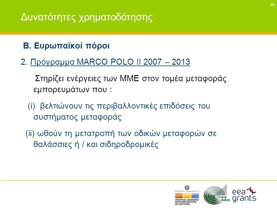 66 Δυνατότητες χρηματοδότησης Β. Ευρωπαϊκοί πόροι 2. Πρόγραμμα MARCO POLO II 2007 – 2013 Στηρίζει ενέργειες των ΜΜΕ στον τομέα μεταφοράς εμπορευμάτων