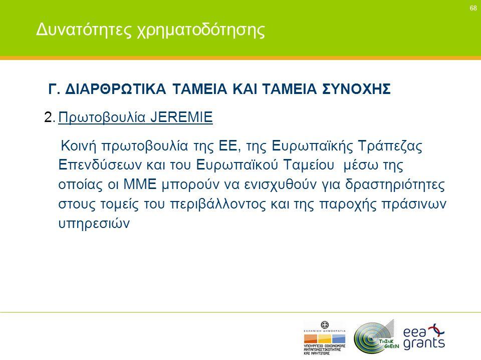 68 Δυνατότητες χρηματοδότησης Γ. ΔΙΑΡΘΡΩΤΙΚΑ ΤΑΜΕΙΑ ΚΑΙ ΤΑΜΕΙΑ ΣΥΝΟΧΗΣ 2.Πρωτοβουλία JEREMIE Κοινή πρωτοβουλία της ΕΕ, της Ευρωπαϊκής Τράπεζας Επενδύσ