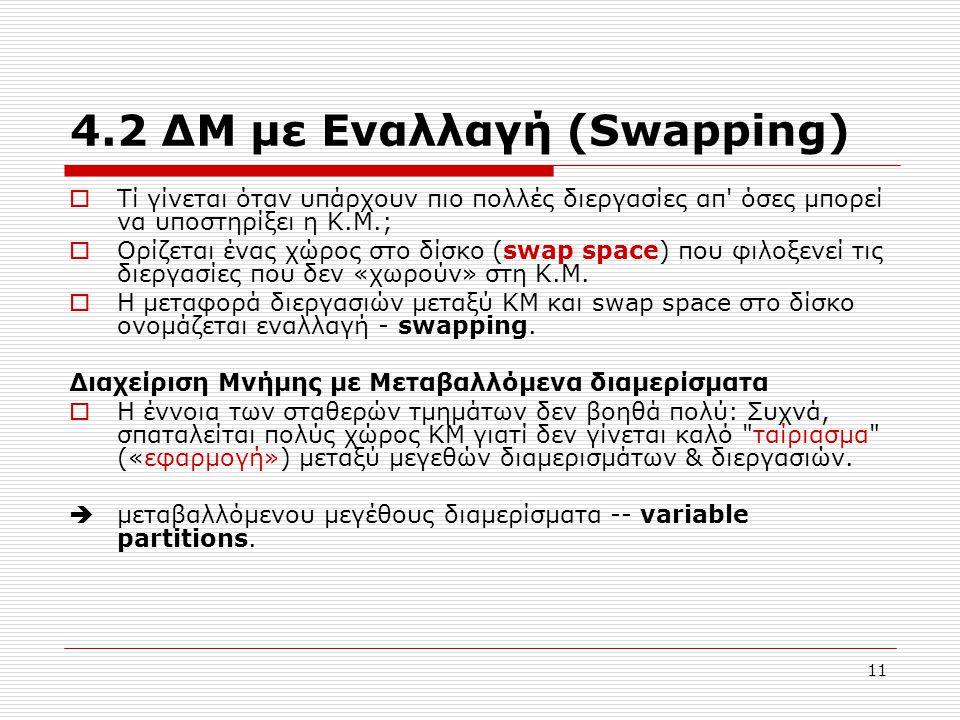 11 4.2 ΔΜ με Εναλλαγή (Swapping)  Τί γίνεται όταν υπάρχουν πιο πολλές διεργασίες απ όσες μπορεί να υποστηρίξει η Κ.Μ.;  Ορίζεται ένας χώρος στο δίσκο (swap space) που φιλοξενεί τις διεργασίες που δεν «χωρούν» στη Κ.Μ.