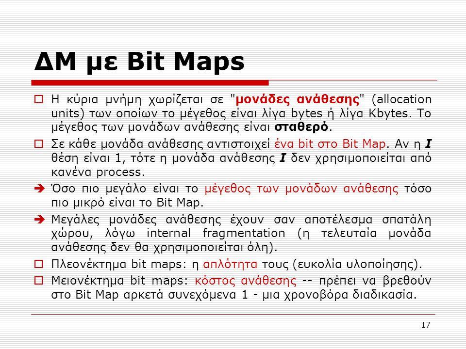 17 ΔΜ με Bit Maps  Η κύρια μνήμη χωρίζεται σε μονάδες ανάθεσης (allocation units) των οποίων το μέγεθος είναι λίγα bytes ή λίγα Kbytes.