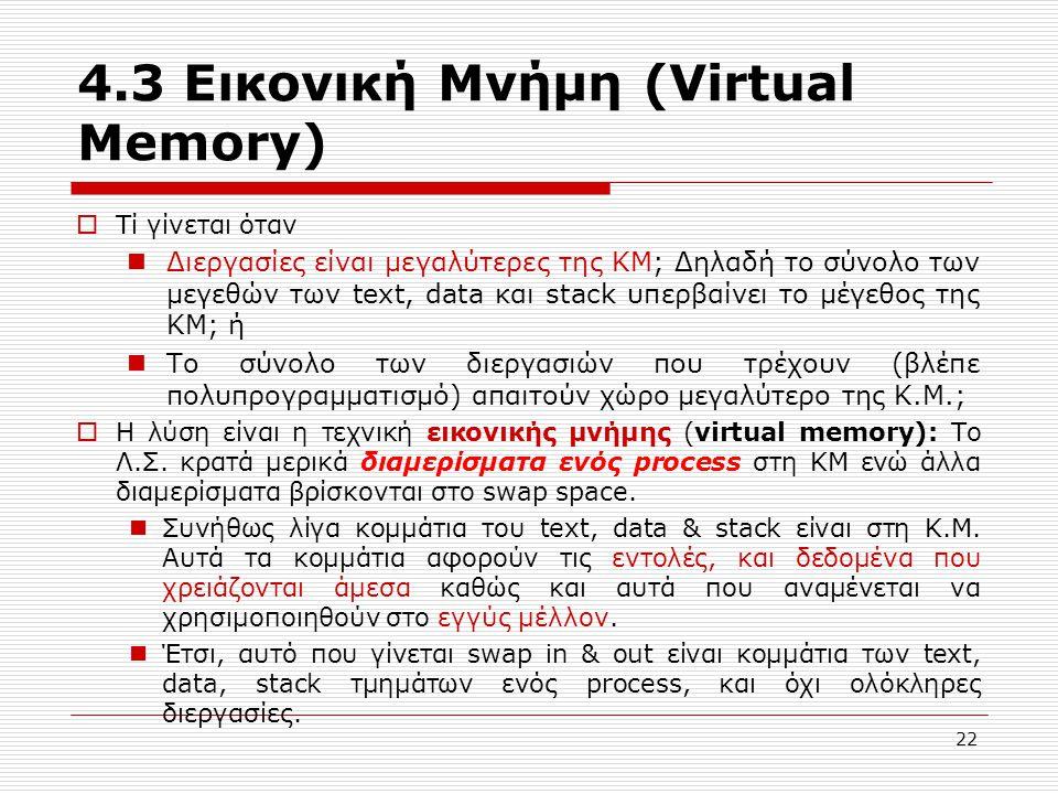 22 4.3 Εικονική Μνήμη (Virtual Memory)  Τί γίνεται όταν  Διεργασίες είναι μεγαλύτερες της ΚΜ; Δηλαδή το σύνολο των μεγεθών των text, data και stack υπερβαίνει το μέγεθος της ΚΜ; ή  Το σύνολο των διεργασιών που τρέχουν (βλέπε πολυπρογραμματισμό) απαιτούν χώρο μεγαλύτερο της Κ.Μ.;  Η λύση είναι η τεχνική εικονικής μνήμης (virtual memory): Το Λ.Σ.