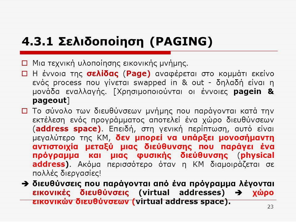 23 4.3.1 Σελιδοποίηση (PAGING)  Μια τεχνική υλοποίησης εικονικής μνήμης.  Η έννοια της σελίδας (Page) αναφέρεται στο κομμάτι εκείνο ενός process που