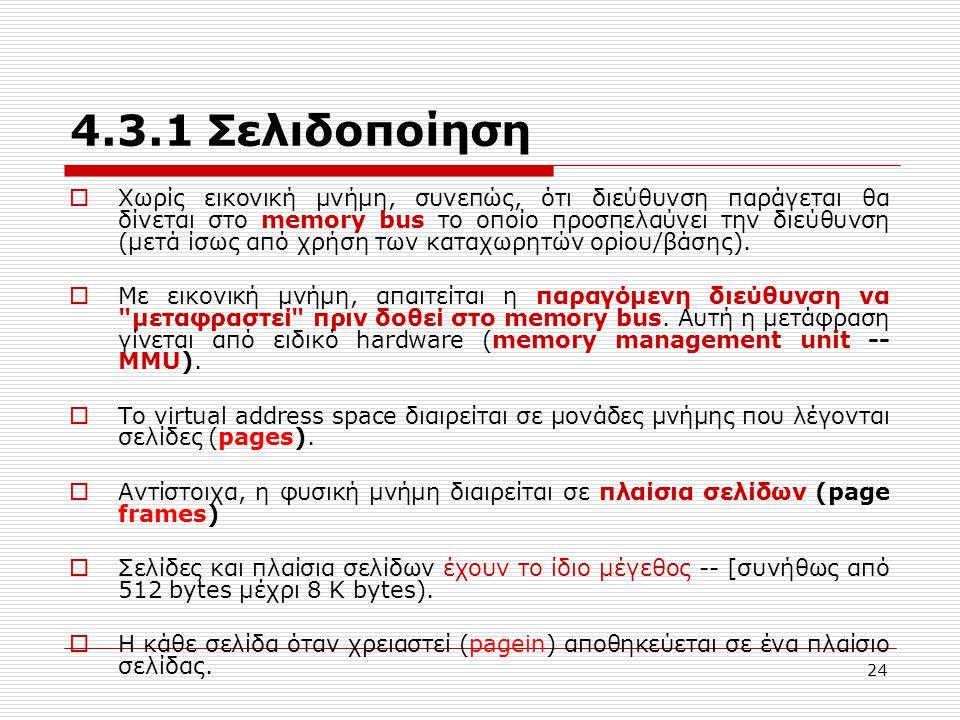 24 4.3.1 Σελιδοποίηση  Χωρίς εικονική μνήμη, συνεπώς, ότι διεύθυνση παράγεται θα δίνεται στο memory bus το οποίο προσπελαύνει την διεύθυνση (μετά ίσως από χρήση των καταχωρητών ορίου/βάσης).