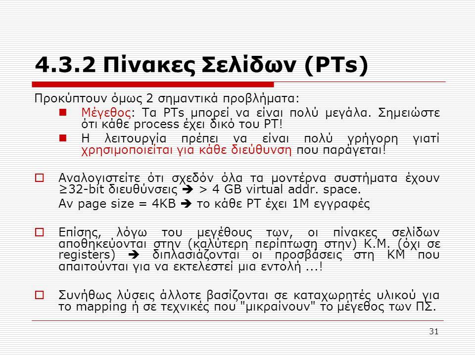 31 4.3.2 Πίνακες Σελίδων (PTs) Προκύπτουν όμως 2 σημαντικά προβλήματα:  Μέγεθος: Τα PTs μπορεί να είναι πολύ μεγάλα. Σημειώστε ότι κάθε process έχει