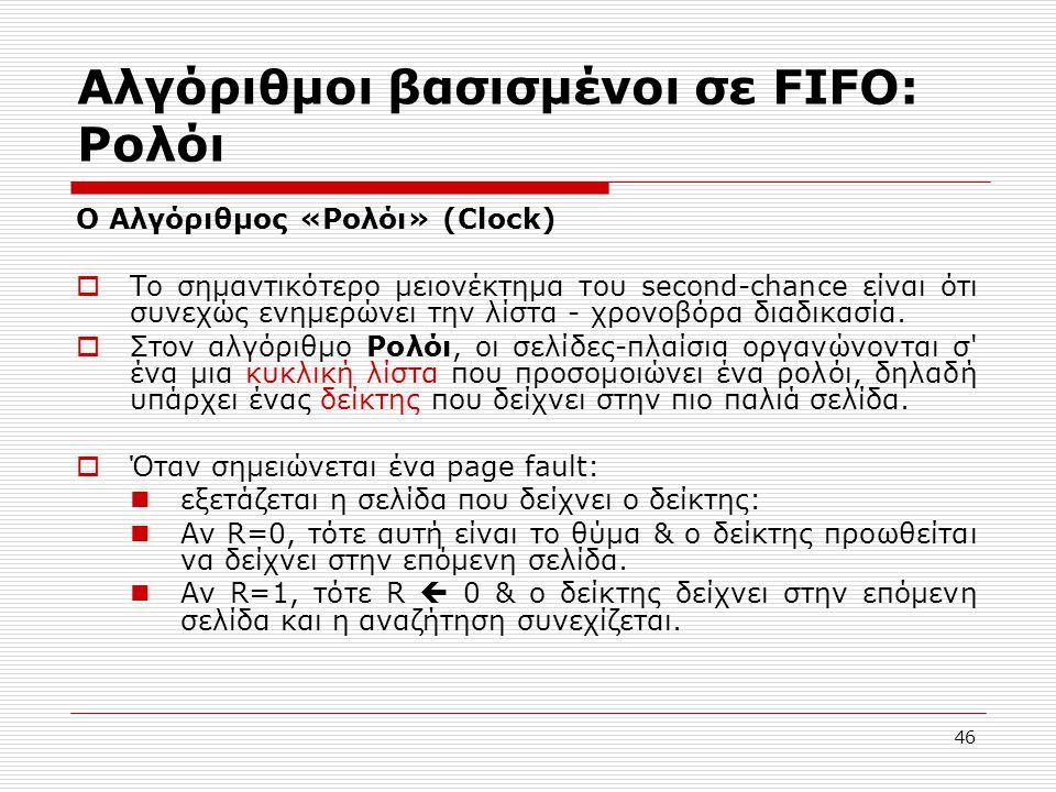 46 Αλγόριθμοι βασισμένοι σε FIFO: Ρολόι O Αλγόριθμος «Ρολόι» (Clock)  Το σημαντικότερο μειονέκτημα του second-chance είναι ότι συνεχώς ενημερώνει την λίστα - χρονοβόρα διαδικασία.